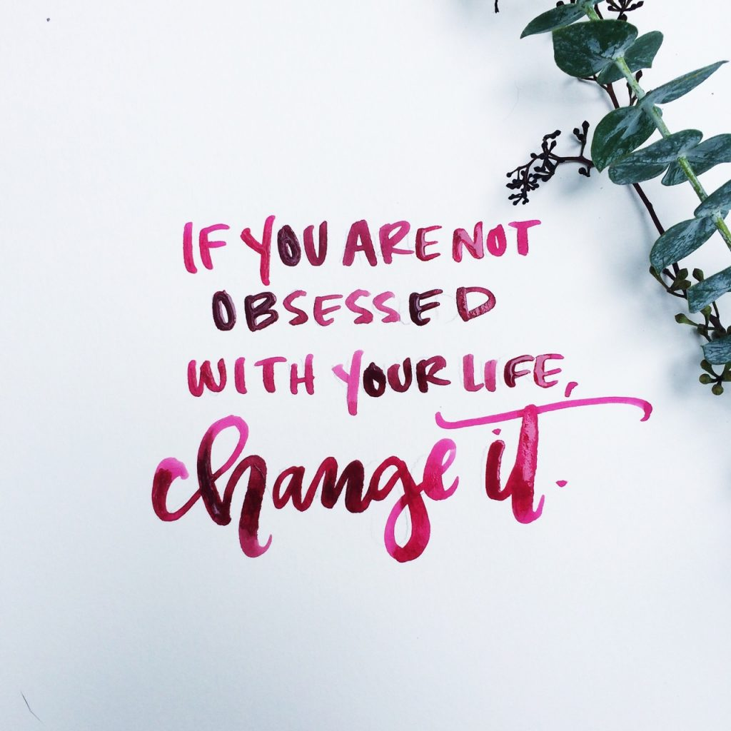 If You Are Not Obsessed With Your Life Change It